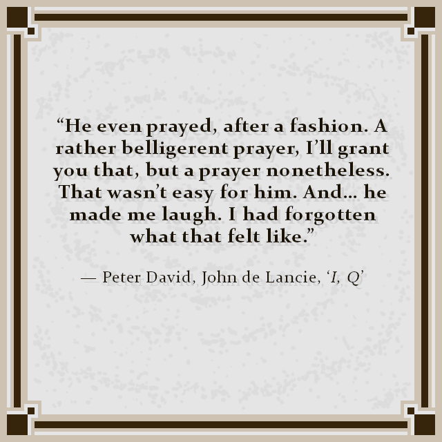"""""""He even prayed, after a fashion. A rather belligerent prayer, I'll grant you that, but a prayer nonetheless. That wasn't easy for him. And… he made me laugh. I had forgotten what that felt like."""" — Peter David, John de Lancie, 'I, Q'"""