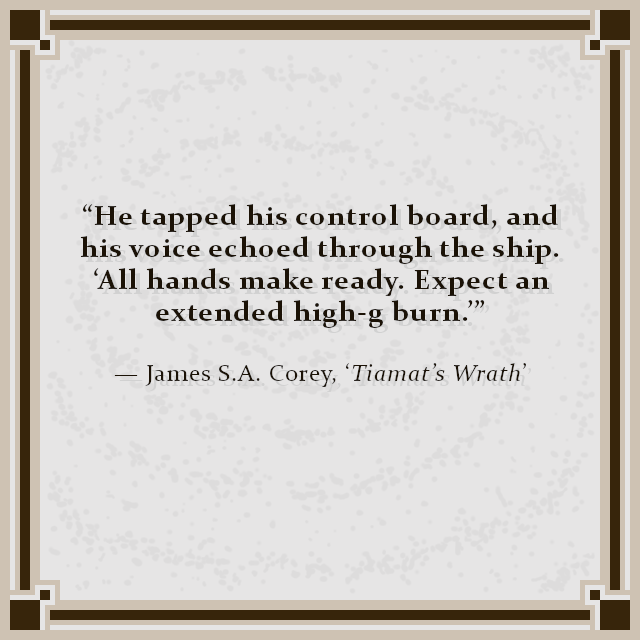 """""""He tapped his control board, and his voice echoed through the ship. 'All hands make ready. Expect an extended high-g burn.'"""" — James S.A. Corey, 'Tiamat's Wrath'"""