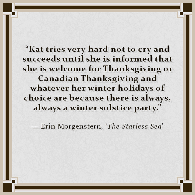 """Kat tries very hard not to cry and succeeds until she is informed that she is welcome for Thanksgiving or Canadian Thanksgiving and whatever her winter holidays of choice are because there is always, always a winter solstice party."" — Erin Morgenstern, 'The Starless Sea'"