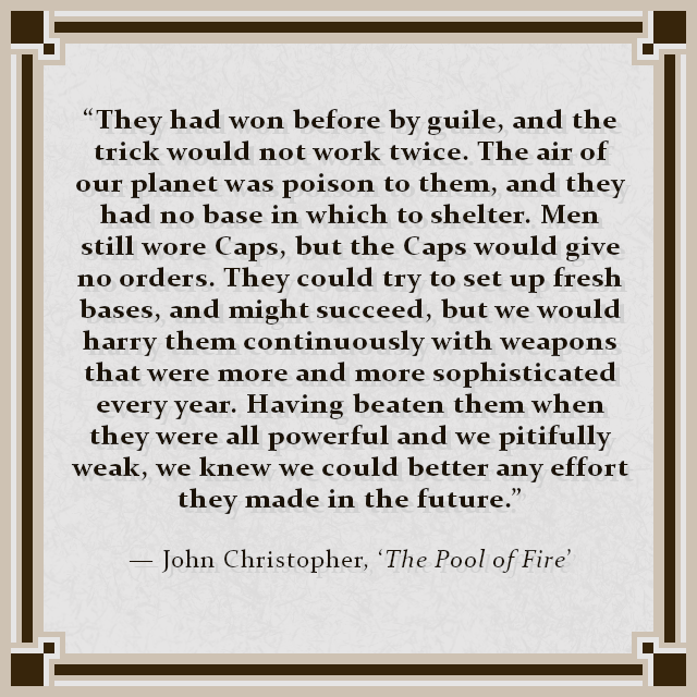 """""""They had won before by guile, and the trick would not work twice. The air of our planet was poison to them, and they had no base in which to shelter. Men still wore Caps, but the Caps would give no orders. They could try to set up fresh bases, and might succeed, but we would harry them continuously with weapons that were more and more sophisticated every year. Having beaten them when they were all powerful and we pitifully weak, we knew we could better any effort they made in the future."""" — John Christopher, 'The Pool of Fire'"""