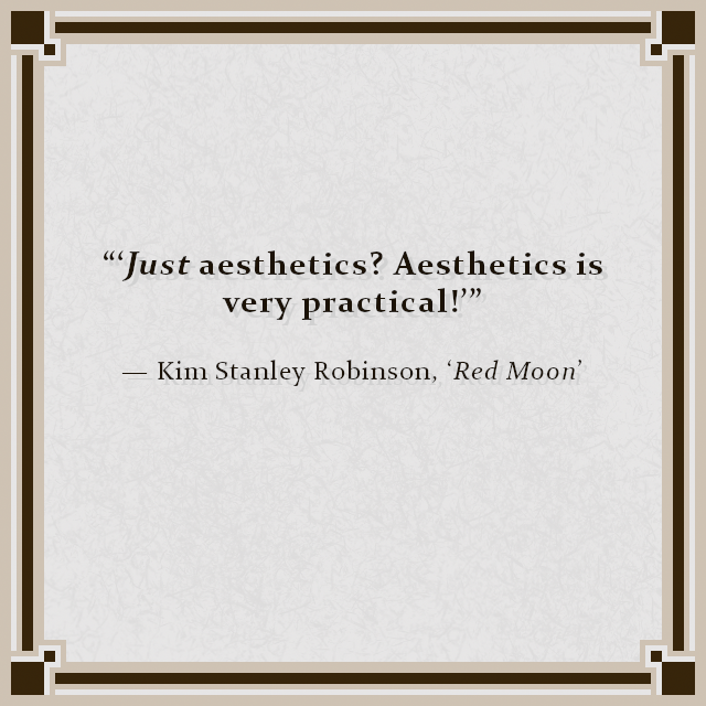 """'Just aesthetics? Aesthetics is very practical!'"" — Kim Stanley Robinson, 'Red Moon'"