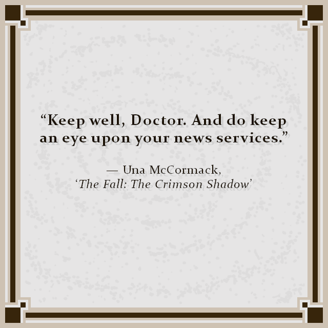 """Keep well, Doctor. And do keep an eye upon your news services."" — Una McCormack, 'The Fall: The Crimson Shadow'"