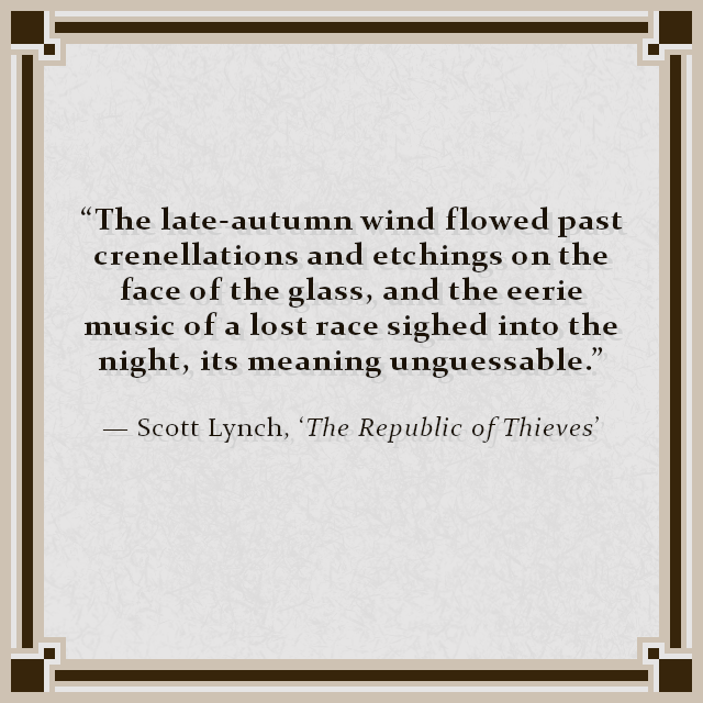 """""""The late-autumn wind flowed past crenellations and etchings on the face of the glass, and the eerie music of a lost race sighed into the night, its meaning unguessable."""" — Scott Lynch, 'The Republic of Thieves'"""