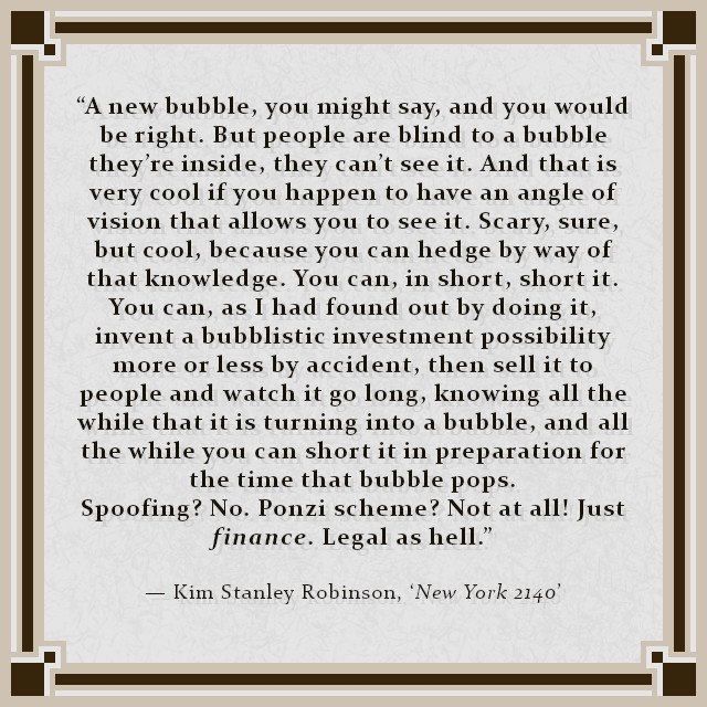 """""""A new bubble, you might say, and you would be right. But people are blind to a bubble they're inside, they can't see it. And that is very cool if you happen to have an angle of vision that allows you to see it. Scary, sure, but cool, because you can hedge by way of that knowledge. You can, in short, short it. You can, as I had found out by doing it, invent a bubblistic investment possibility more or less by accident, then sell it to people and watch it go long, knowing all the while that it is turning into a bubble, and all the while you can short it in preparation for the time that bubble pops. Spoofing? No. Ponzi scheme? Not at all! Just finance. Legal as hell."""" — Kim Stanley Robinson, 'New York 2140'"""