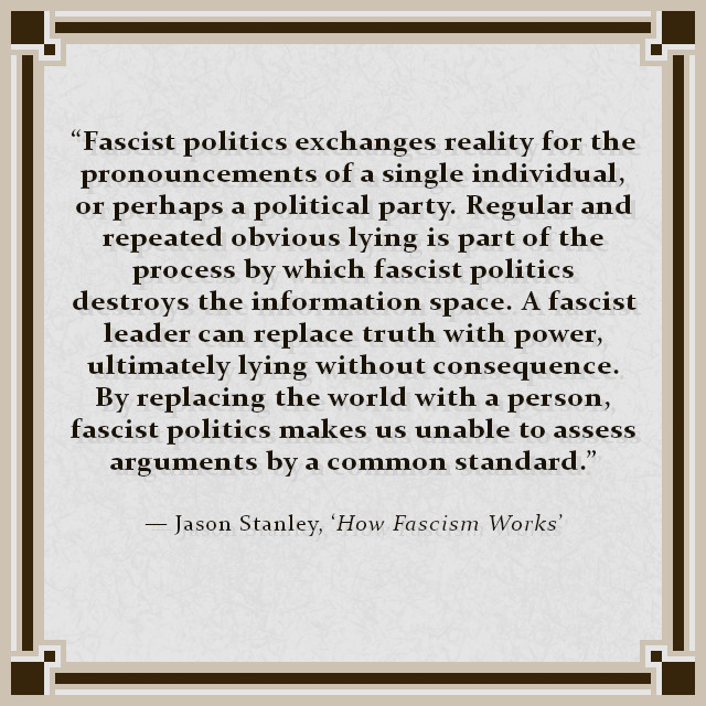 """Fascist politics exchanges reality for the pronouncements of a single individual, or perhaps a political party. Regular and repeated obvious lying is part of the process by which fascist politics destroys the information space. A fascist leader can replace truth with power, ultimately lying without consequence. By replacing the world with a person, fascist politics makes us unable to assess arguments by a common standard."" — Jason Stanley, 'How Fascism Works'"