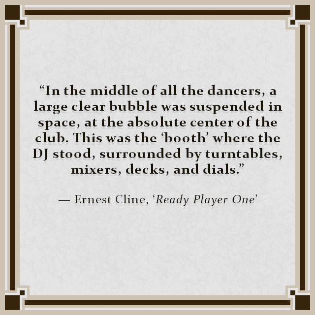 """""""In the middle of all the dancers, a large clear bubble was suspended in space, at the absolute center of the club. This was the 'booth' where the DJ stood, surrounded by turntables, mixers, decks, and dials.""""  — Ernest Cline, 'Ready Player One'"""
