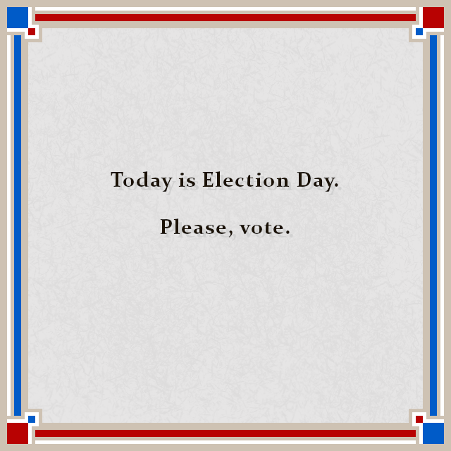 Today is Election Day.  Please, vote.