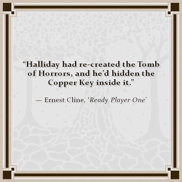 """""""Halliday had re-created the Tomb of Horrors, and he'd hidden the Copper Key inside it."""" — Ernest Cline, 'Ready Player One'"""