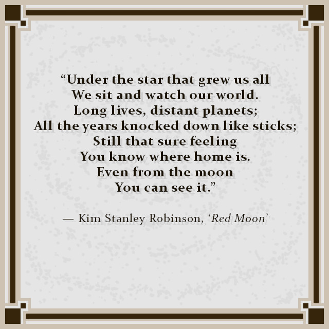 """""""Under the star that grew us all We sit and watch our world. Long lives, distant planets; All the years knocked down like sticks; Still that sure feeling You know where home is. Even from the moon You can see it."""" — Kim Stanley Robinson, 'Red Moon'"""