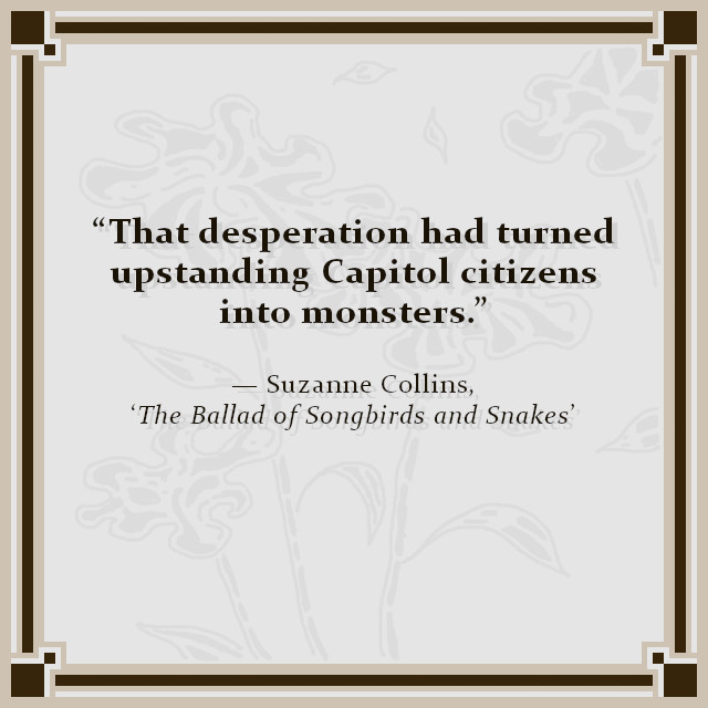 """That desperation had turned upstanding Capitol citizens into monsters."" — Suzanne Collins, 'The Ballad of Songbirds and Snakes'"