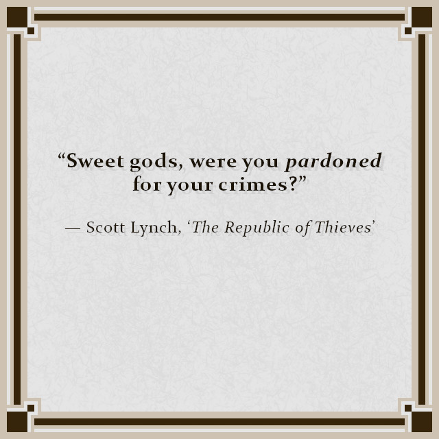 """""""Sweet gods, were you pardoned for your crimes?"""" — Scott Lynch, 'The Republic of Thieves'"""