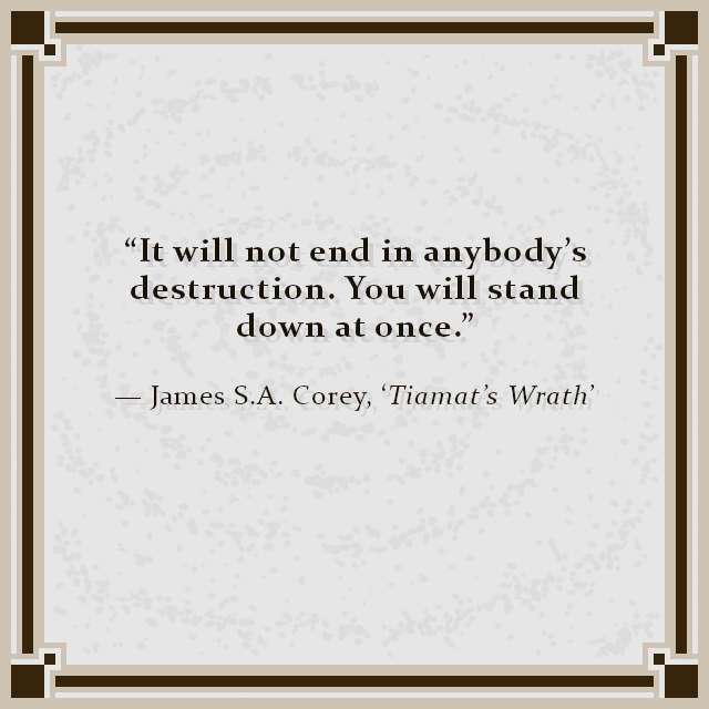 """""""It will not end in anybody's destruction. You will stand down at once."""" — James S.A. Corey, 'Tiamat's Wrath'"""