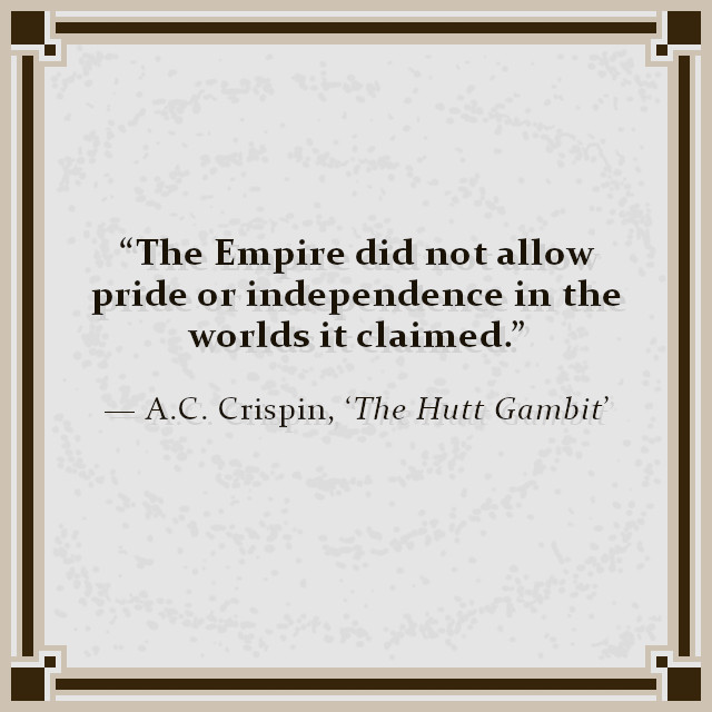 """""""The Empire did not allow pride or independence in the worlds it claimed."""" — A.C. Crispin, 'The Hutt Gambit'"""