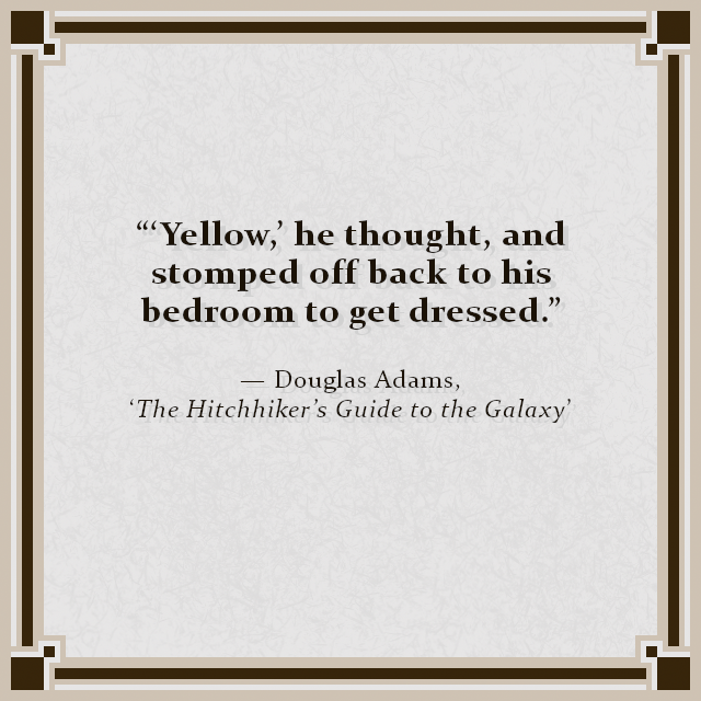 """'Yellow,' he thought, and stomped off back to his bedroom to get dressed."" — Douglas Adams, 'The Hitchhiker's Guide to the Galaxy'"