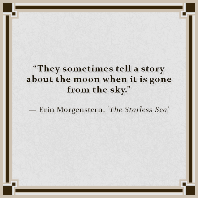 """""""They sometimes tell a story about the moon when it is gone from the sky."""" — Erin Morgenstern, 'The Starless Sea'"""