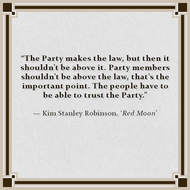 """""""The Party makes the law, but then it shouldn't be above it. Party members shouldn't be above the law, that's the important point. The people have to be able to trust the Party."""" — Kim Stanley Robinson, 'Red Moon'"""