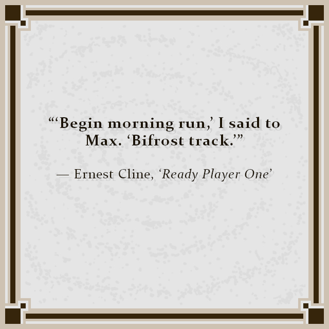 """""""'Begin morning run,' I said to Max. 'Bifrost track.'"""" — Ernest Cline, 'Ready Player One'"""