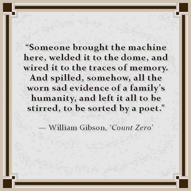 """Someone brought the machine here, welded it to the dome, and wired it to the traces of memory. And spilled, somehow, all the worn sad evidence of a family's humanity, and left it all to be stirred, to be sorted by a poet."" — William Gibson, 'Count Zero'"