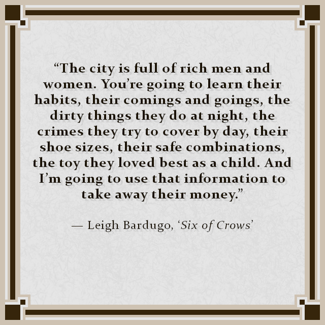 """""""The city is full of rich men and women. You're going to learn their habits, their comings and goings, the dirty things they do at night, the crimes they try to cover by day, their shoe sizes, their safe combinations, the toy they loved best as a child. And I'm going to use that information to take away their money."""" — Leigh Bardugo, 'Six of Crows'"""