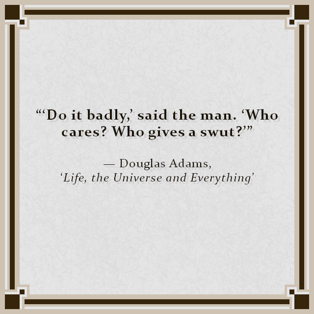 """'Do it badly,' said the man. 'Who cares? Who gives a swut?'"" — Douglas Adams, 'Life, the Universe and Everything'"