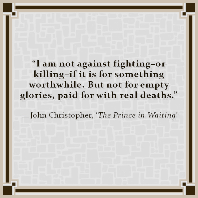 """""""I am not against fighting–or killing–if it is for something worthwhile. But not for empty glories, paid for with real deaths."""" — John Christopher, 'The Prince in Waiting'"""