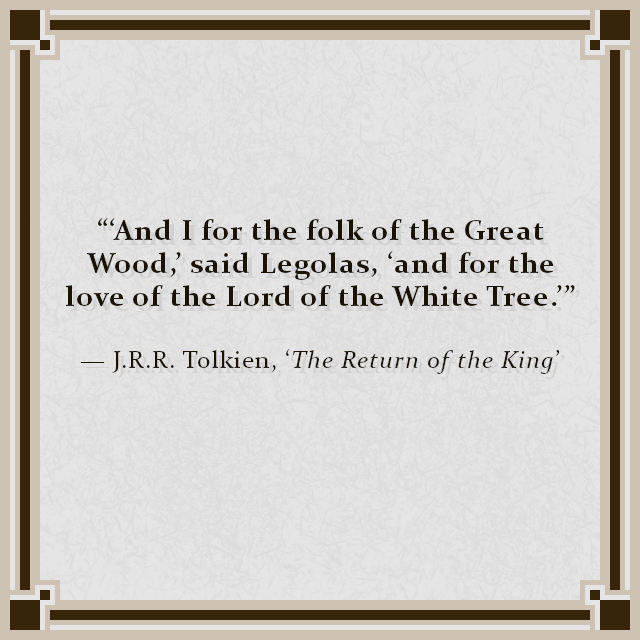 """""""'And I for the folk of the Great Wood,' said Legolas, 'and for the love of the Lord of the White Tree.'"""" — J.R.R. Tolkien, 'The Return of the King'"""