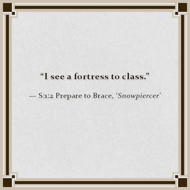 """I see a fortress to class."" — S:1:2 Prepare to Brace, 'Snowpiercer'"