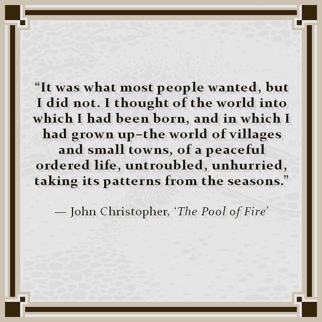 """""""It was what most people wanted, but I did not. I thought of the world into which I had been born, and in which I had grown up–the world of villages and small towns, of a peaceful ordered life, untroubled, unhurried, taking its patterns from the seasons."""" — John Christopher, 'The Pool of Fire'"""