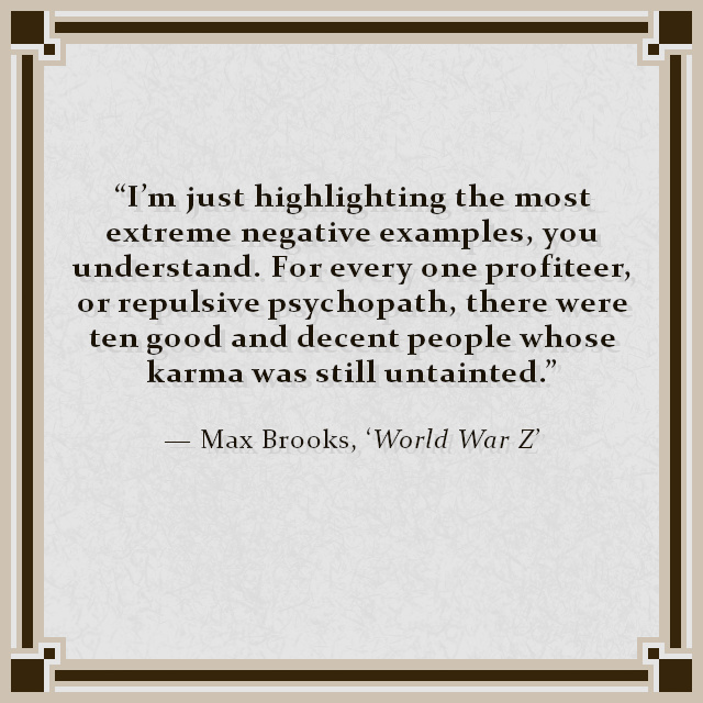 """I'm just highlighting the most extreme negative examples, you understand. For every one profiteer, or repulsive psychopath, there were ten good and decent people whose karma was still untainted."" — Max Brooks, 'World War Z'"