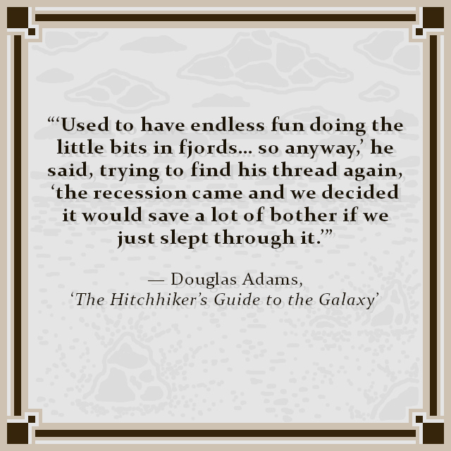 """'Used to have endless fun doing the little bits in fjords… so anyway,' he said, trying to find his thread again, 'the recession came and we decided it would save a lot of bother if we just slept through it.'"" — Douglas Adams, 'The Hitchhiker's Guide to the Galaxy'"