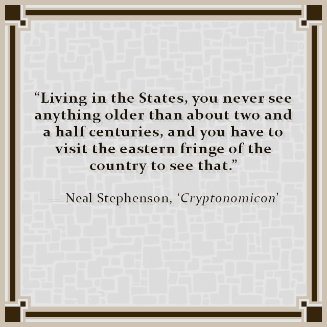 """""""Living in the States, you never see anything older than about two and a half centuries, and you have to visit the eastern fringe of the country to see that."""" — Neal Stephenson, 'Cryptonomicon'"""
