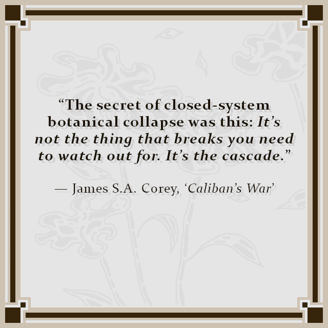 """""""The secret of closed-system botanical collapse was this: It's not the thing that breaks you need to watch out for. It's the cascade.""""  — James S.A. Corey, 'Caliban's War'"""