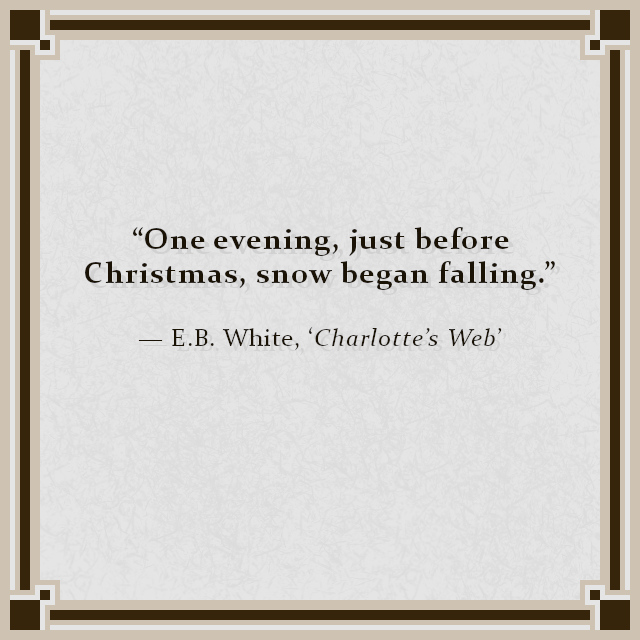 """""""One evening, just before Christmas, snow began falling."""" — E.B. White, 'Charlotte's Web'"""
