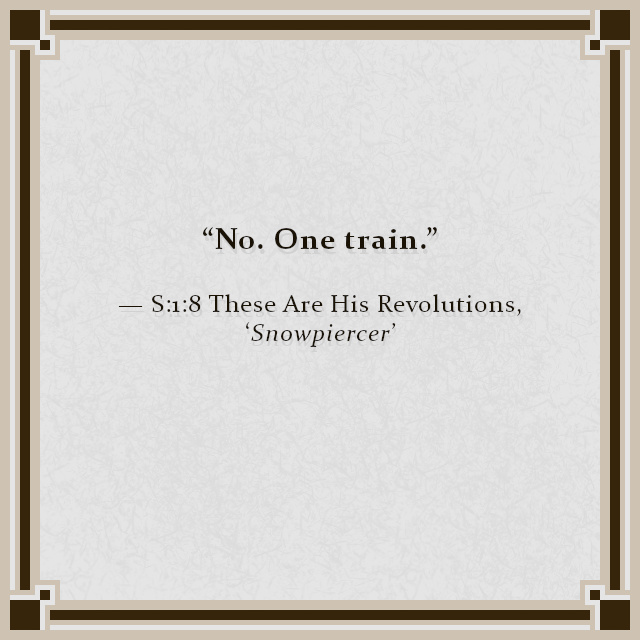 """No. One train."" — S:1:8 These Are His Revolutions, 'Snowpiercer'"