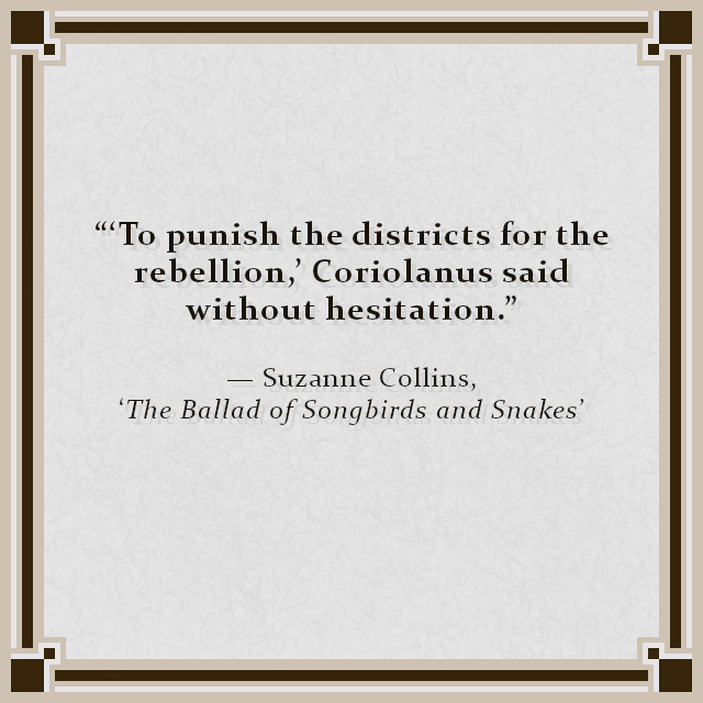 """'To punish the districts for the rebellion,' Coriolanus said without hesitation."" — Suzanne Collins, 'The Ballad of Songbirds and Snakes'"