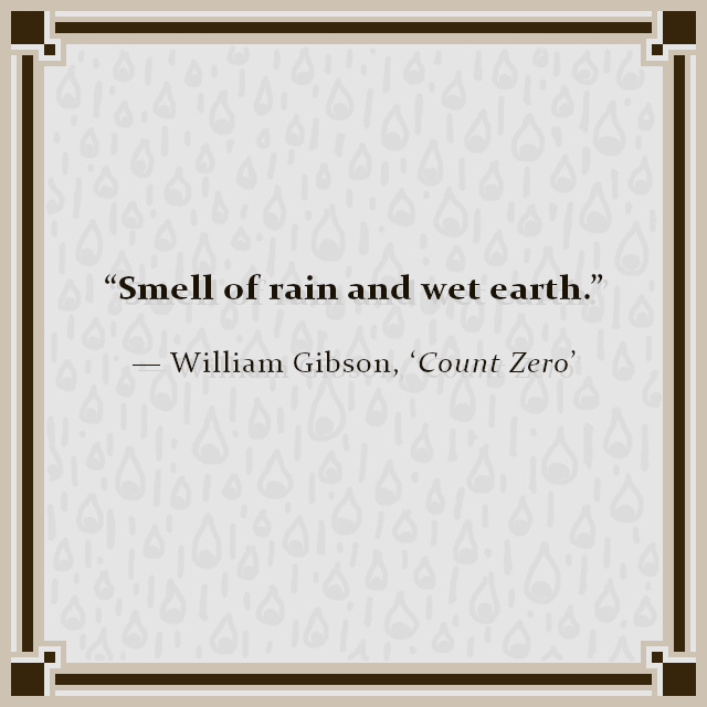 """Smell of rain and wet earth."" — William Gibson, 'Count Zero'"