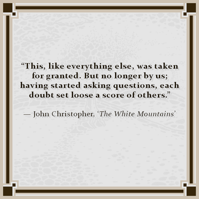 """""""This, like everything else, was taken for granted. But no longer by us; having started asking questions, each doubt set loose a score of others."""" — John Christopher, 'The White Mountains'"""