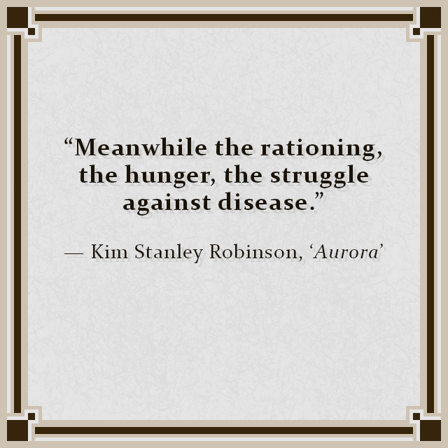 """""""Meanwhile the rationing, the hunger, the struggle against disease."""" — Kim Stanley Robinson, 'Aurora'"""