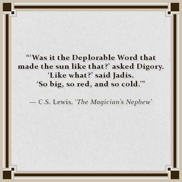 """""""'Was it the Deplorable Word that made the sun like that?' asked Digory. 'Like what?' said Jadis. 'So big, so red, and so cold.'"""" — C.S. Lewis, 'The Magician's Nephew'"""
