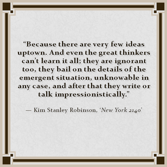 """""""Because there are very few ideas uptown. And even the great thinkers can't learn it all; they are ignorant too, they bail on the details of the emergent situation, unknowable in any case, and after that they write or talk impressionistically."""" — Kim Stanley Robinson, 'New York 2140'"""