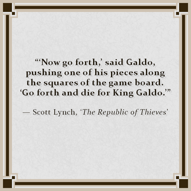 """""""'Now go forth,' said Galdo, pushing one of his pieces along the squares of the game board. 'Go forth and die for King Galdo.'"""" — Scott Lynch, 'The Republic of Thieves'"""