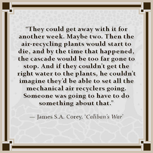 """""""They could get away with it for another week. Maybe two. Then the air-recycling plants would start to die, and by the time that happened, the cascade would be too far gone to stop. And if they couldn't get the right water to the plants, he couldn't imagine they'd be able to set all the mechanical air recyclers going. Someone was going to have to do something about that."""" — James S.A. Corey, 'Caliban's War'"""