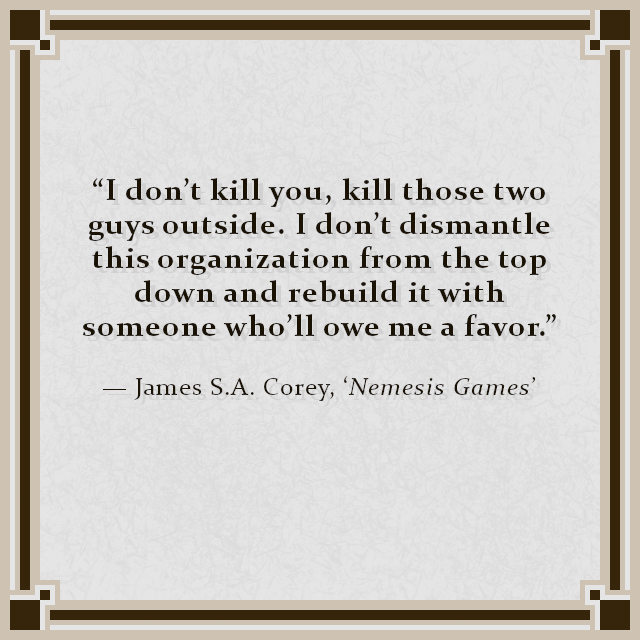 """""""I don't kill you, kill those two guys outside. I don't dismantle this organization from the top down and rebuild it with someone who'll owe me a favor."""" — James S. A. Corey, 'Nemesis Games'"""