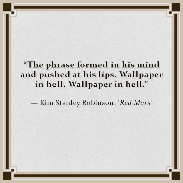 """""""The phrase formed in his mind and pushed at his lips. Wallpaper in hell. Wallpaper in hell."""" — Kim Stanley Robinson, 'Red Mars'"""