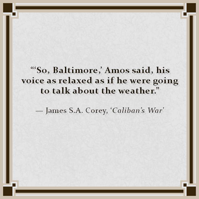 """""""'So, Baltimore,' Amos said, his voice as relaxed as if he were going to talk about the weather."""" — James S.A. Corey, 'Caliban's War'"""