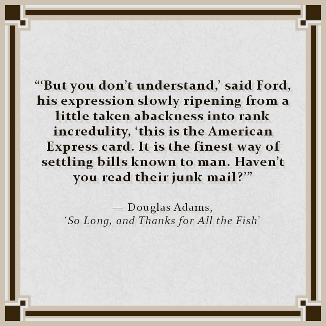 """'But you don't understand,' said Ford, his expression slowly ripening from a little taken abackness into rank incredulity, 'this is the American Express card. It is the finest way of settling bills known to man. Haven't you read their junk mail?'"" — Douglas Adams, 'So Long, and Thanks for All the Fish'"