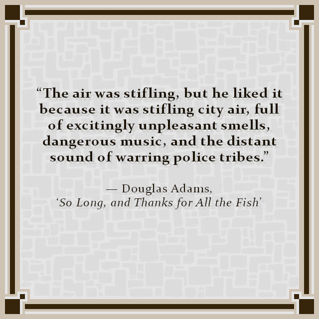 """The air was stifling, but he liked it because it was stifling city air, full of excitingly unpleasant smells, dangerous music, and the distant sound of warring police tribes."" — Douglas Adams, 'So Long, and Thanks for All the Fish'"