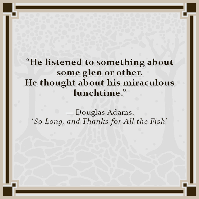 """He listened to something about some glen or other. He thought about his miraculous lunchtime."" — Douglas Adams, 'So Long, and Thanks for All the Fish'"