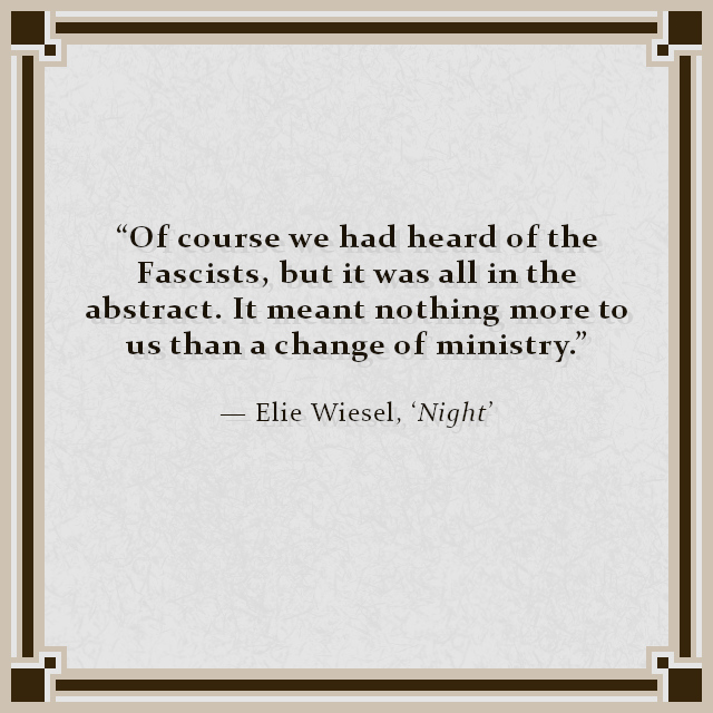 """Of course we had heard of the Fascists, but it was all in the abstract. It meant nothing more to us than a change of ministry."" — Elie Wiesel, 'Night'"