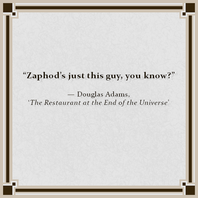 """Zaphod's just this guy, you know?"" — Douglas Adams, 'The Restaurant at the End of the Universe'"